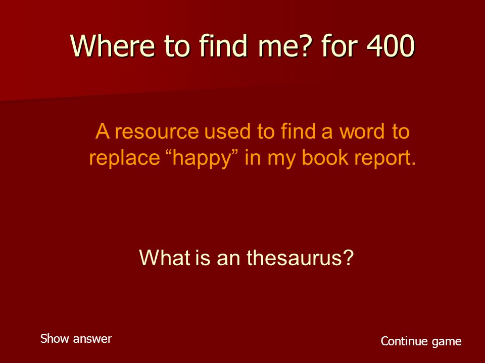 Where to find me. for 400 A resource used to find a word to replace happy in my book report.