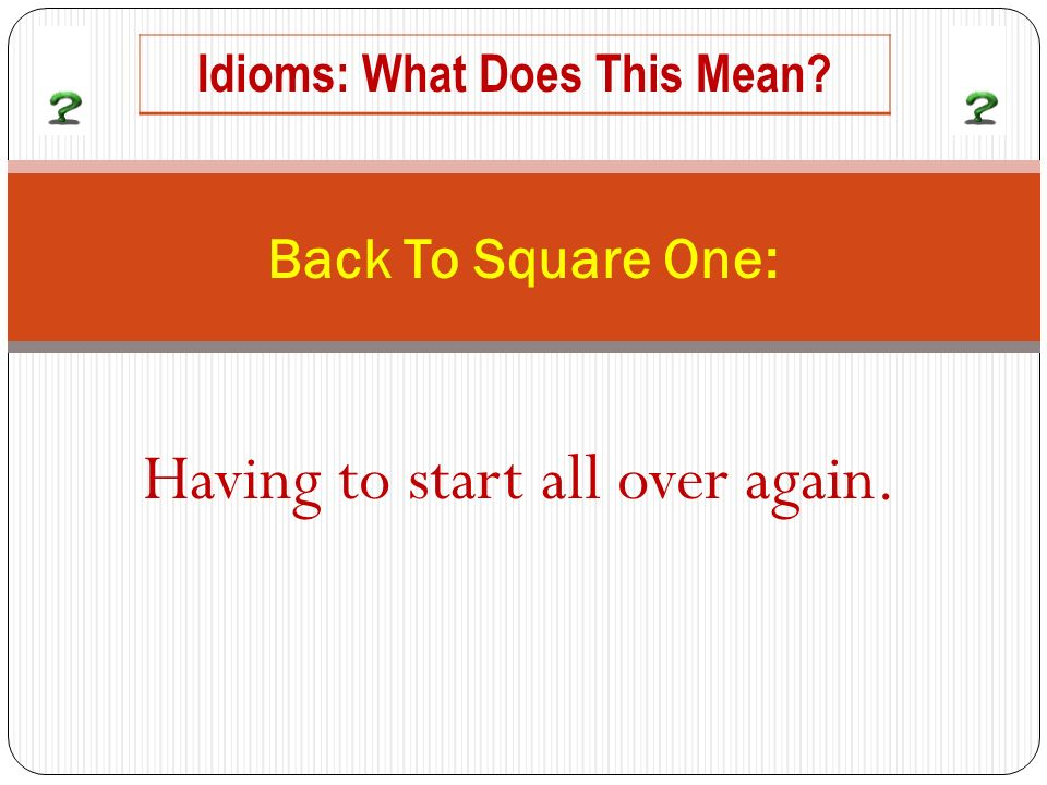 Having to start all over again. Back To Square One: Idioms: What Does This Mean?