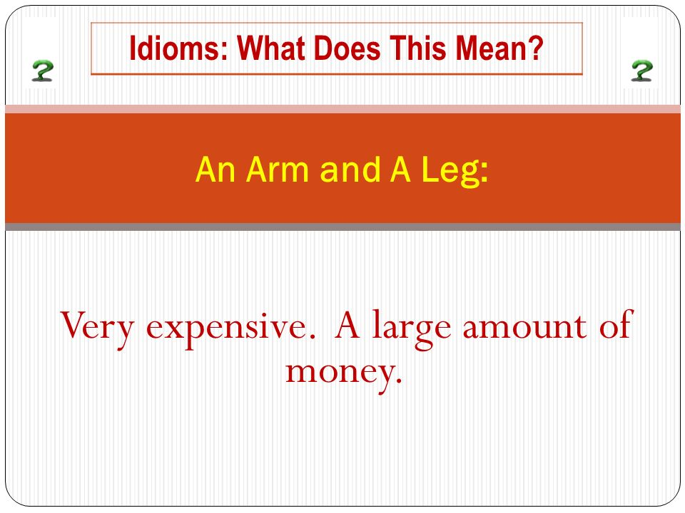 Very expensive. A large amount of money. An Arm and A Leg: Idioms: What Does This Mean?