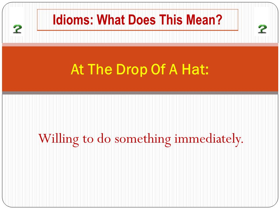 Willing to do something immediately. At The Drop Of A Hat: Idioms: What Does This Mean?