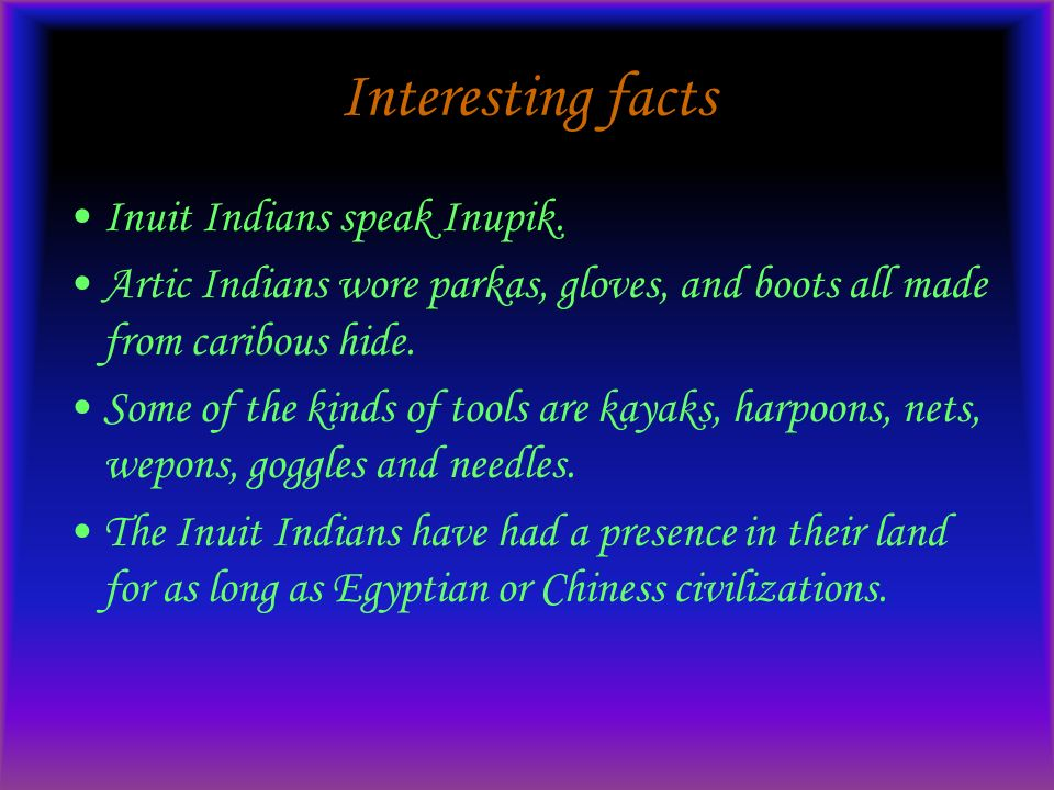 Interesting facts Inuit Indians speak Inupik. Artic Indians wore parkas, gloves, and boots all made from caribous hide. Some of the kinds of tools are