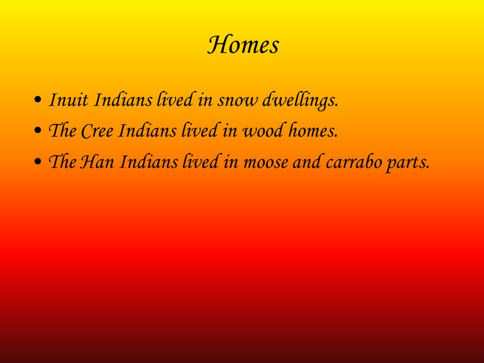 Homes Inuit Indians lived in snow dwellings. The Cree Indians lived in wood homes. The Han Indians lived in moose and carrabo parts.