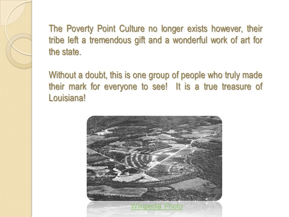 The Poverty Point Culture no longer exists however, their tribe left a tremendous gift and a wonderful work of art for the state.