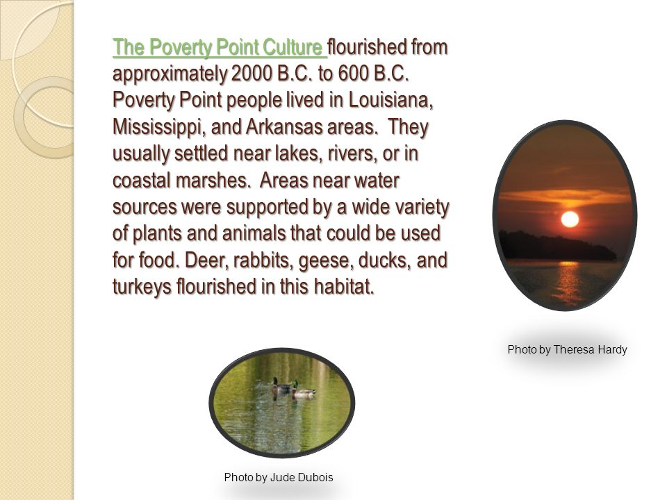 The Poverty Point Culture The Poverty Point Culture flourished from approximately 2000 B.C. to 600 B.C. Poverty Point people lived in Louisiana, Missi