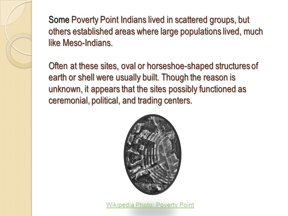 Some Poverty Point Indians lived in scattered groups, but others established areas where large populations lived, much like Meso-Indians.