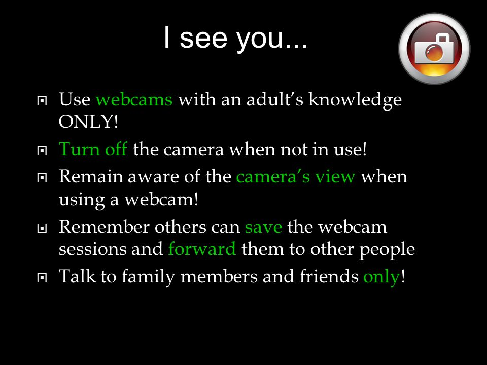 Use webcams with an adults knowledge ONLY. Turn off the camera when not in use.