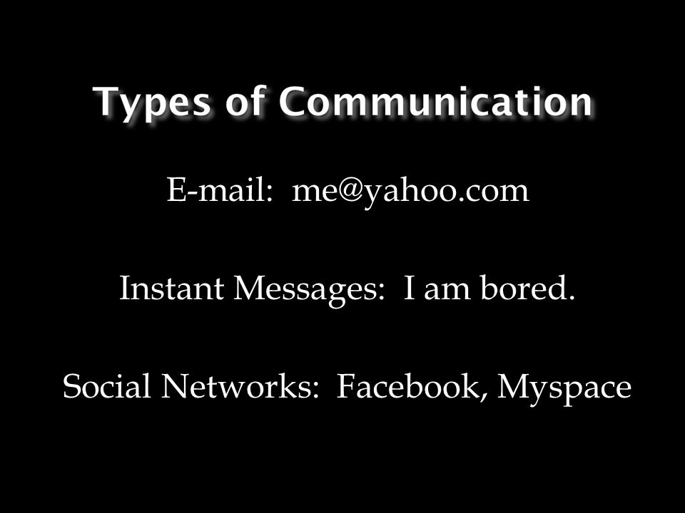 E-mail: me@yahoo.com Instant Messages: I am bored. Social Networks: Facebook, Myspace