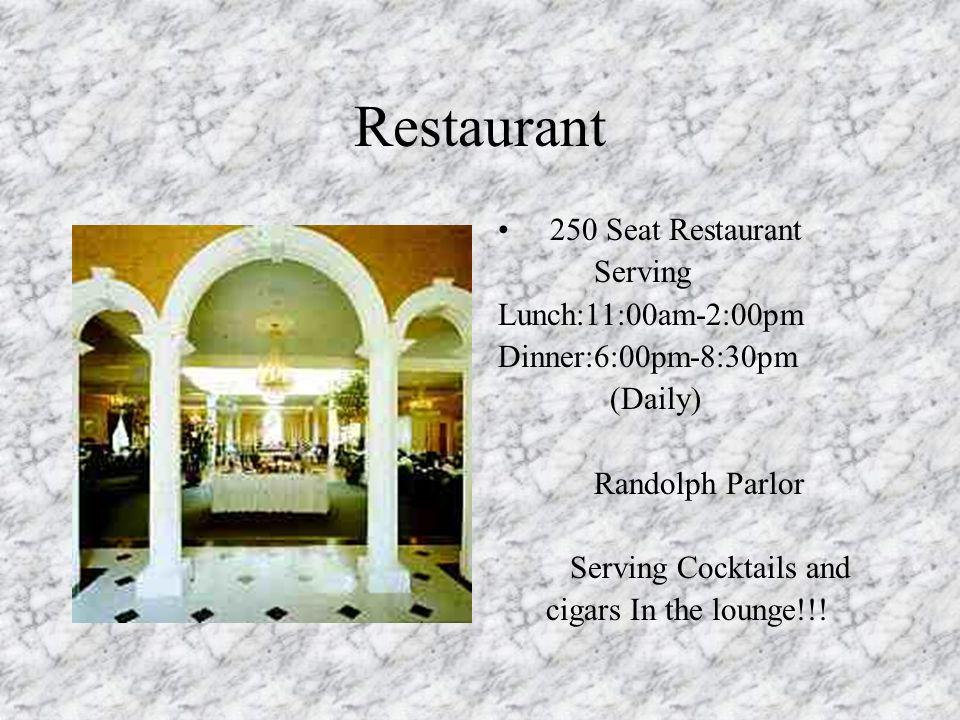 Restaurant 250 Seat Restaurant Serving Lunch:11:00am-2:00pm Dinner:6:00pm-8:30pm (Daily) Randolph Parlor Serving Cocktails and cigars In the lounge!!!