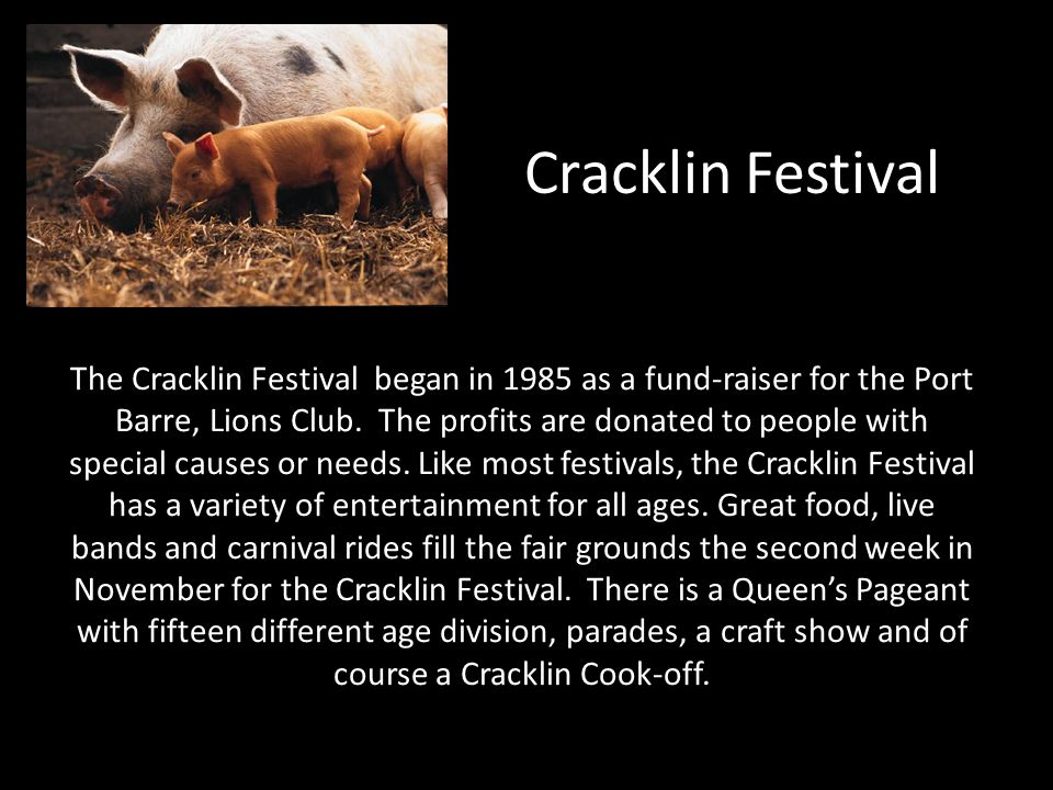 Cracklin Festival The Cracklin Festival began in 1985 as a fund-raiser for the Port Barre, Lions Club. The profits are donated to people with special