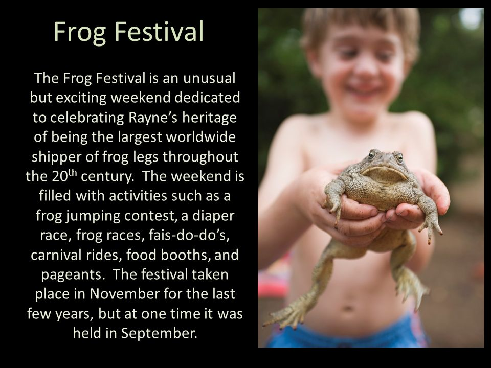 Frog Festival The Frog Festival is an unusual but exciting weekend dedicated to celebrating Raynes heritage of being the largest worldwide shipper of