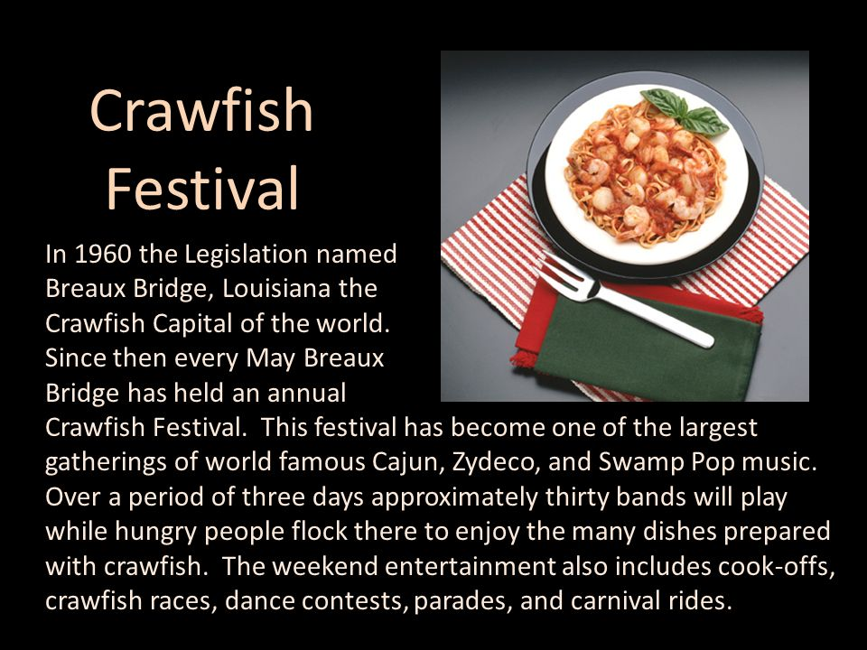 Crawfish Festival In 1960 the Legislation named Breaux Bridge, Louisiana the Crawfish Capital of the world. Since then every May Breaux Bridge has hel