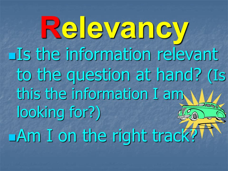Relevancy Is the information relevant to the question at hand.