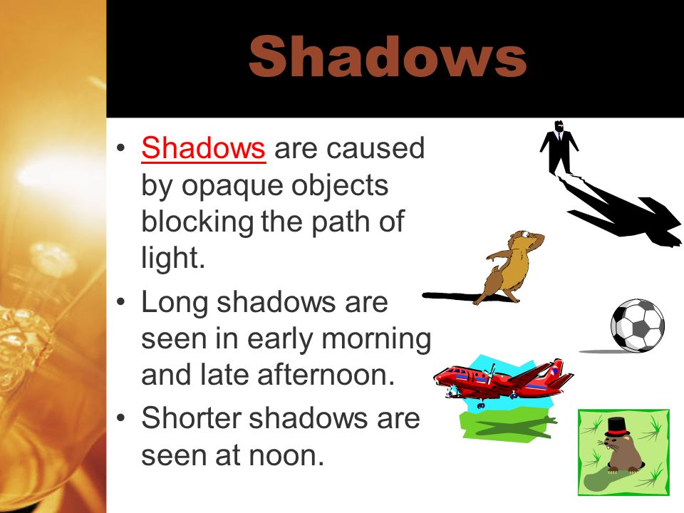 Shadows Shadows are caused by opaque objects blocking the path of light. Long shadows are seen in early morning and late afternoon. Shorter shadows ar