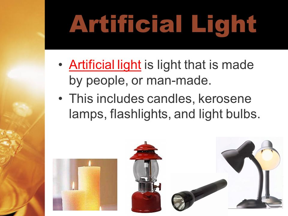Artificial Light Artificial light is light that is made by people, or man-made. This includes candles, kerosene lamps, flashlights, and light bulbs.