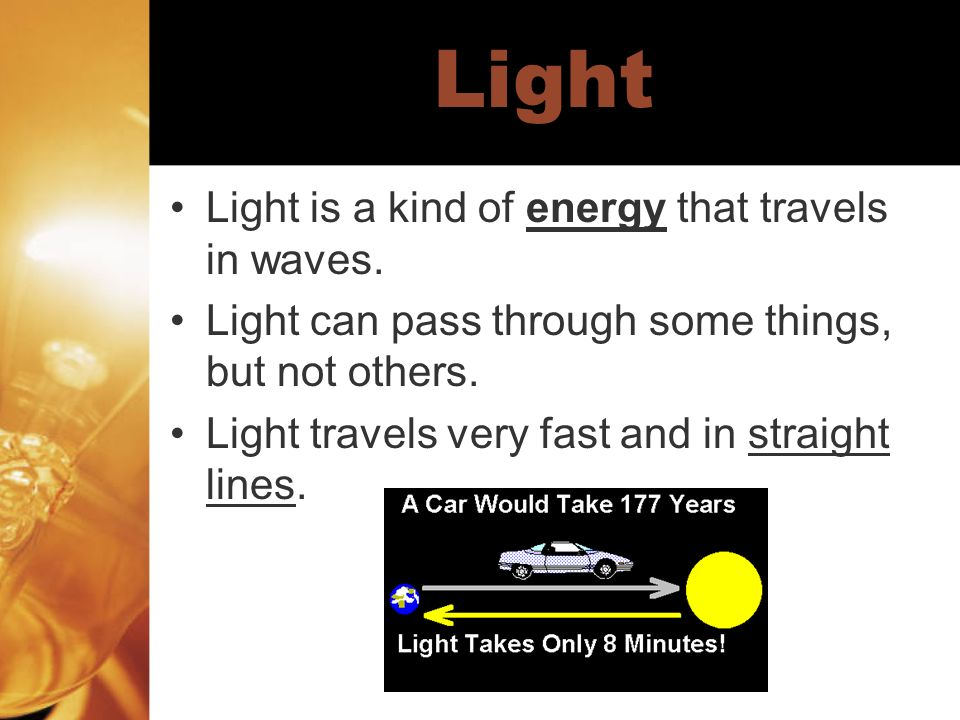 Light Light is a kind of energy that travels in waves. Light can pass through some things, but not others. Light travels very fast and in straight lin