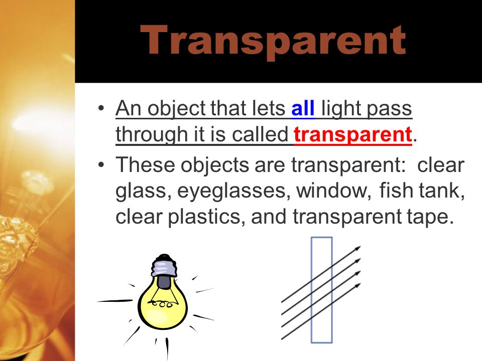 Transparent An object that lets all light pass through it is called transparent. These objects are transparent: clear glass, eyeglasses, window, fish