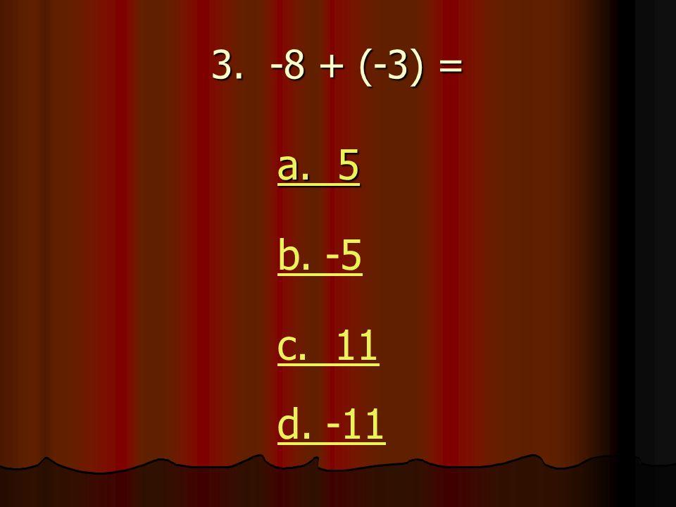 3. -8 + (-3) = a. 5 a. 5 b. -5 c. 11 d. -11
