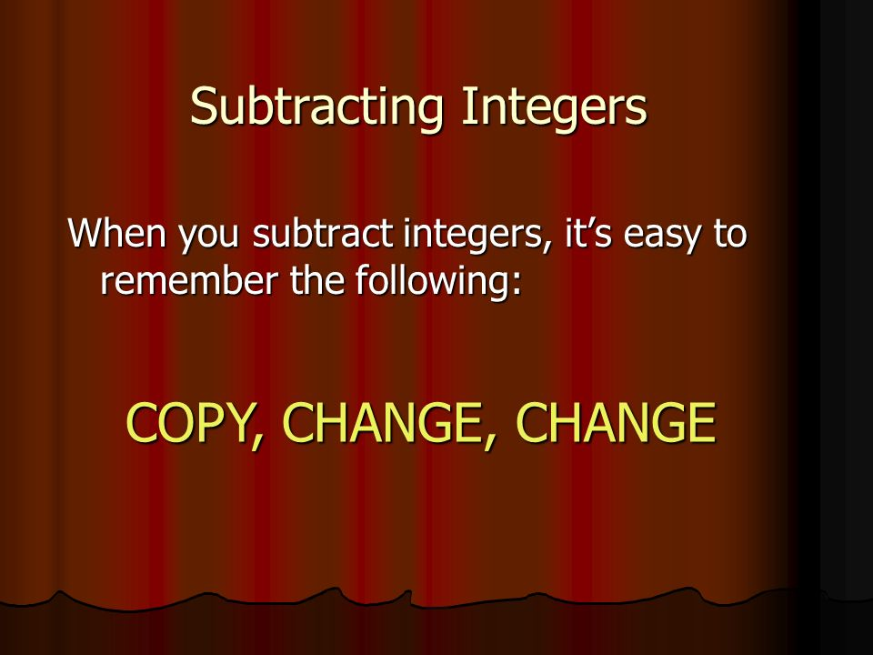 Subtracting Integers When you subtract integers, its easy to remember the following: COPY, CHANGE, CHANGE