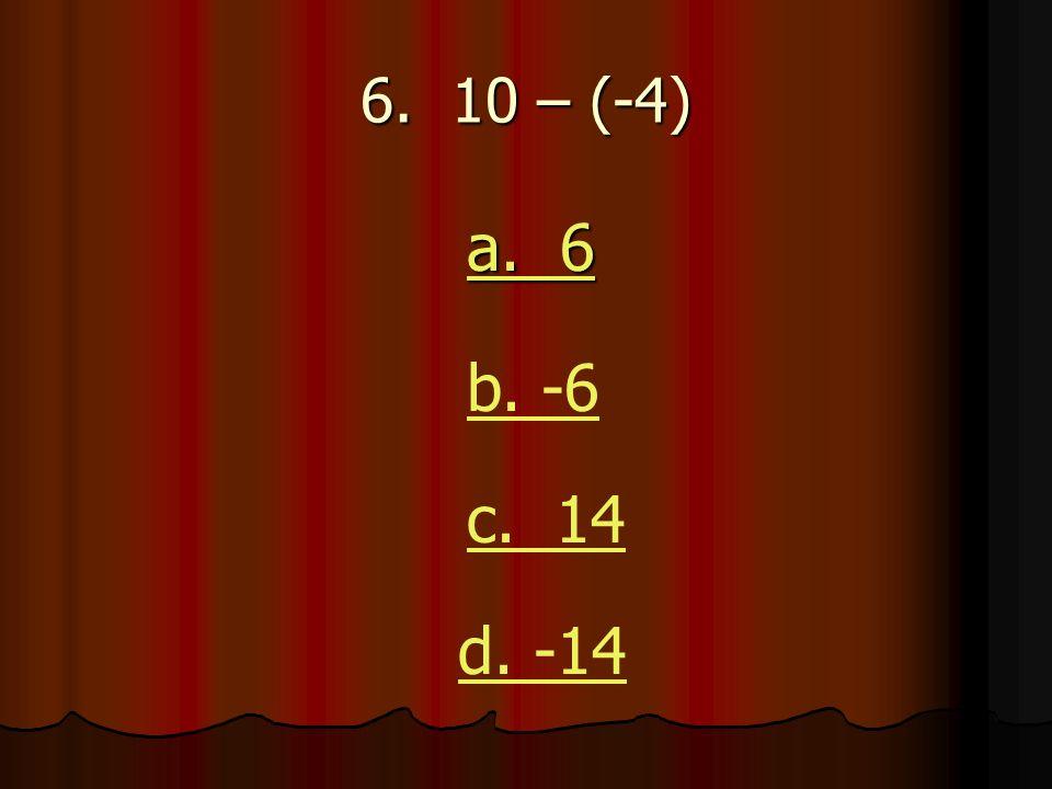 6. 10 – (-4) a. 6 a. 6 b. -6 c. 14 d. -14