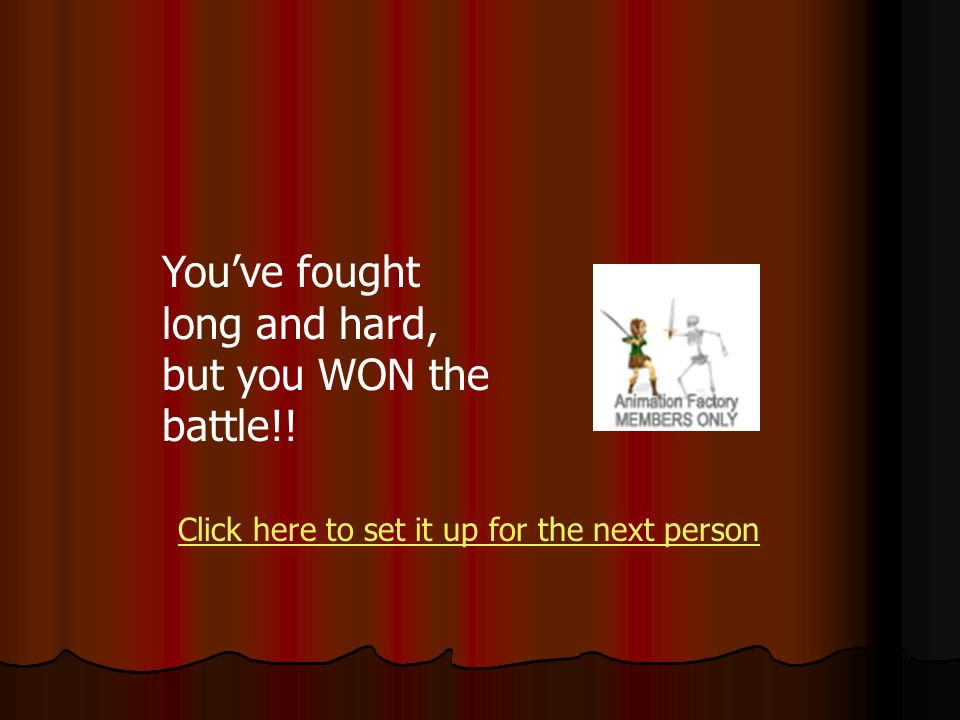 Youve fought long and hard, but you WON the battle!! Click here to set it up for the next person
