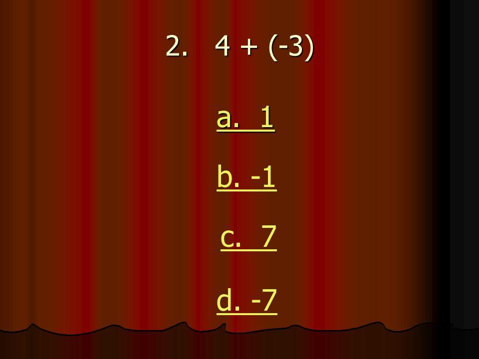 2. 4 + (-3) a. 1 a. 1 b. -1 c. 7 d. -7