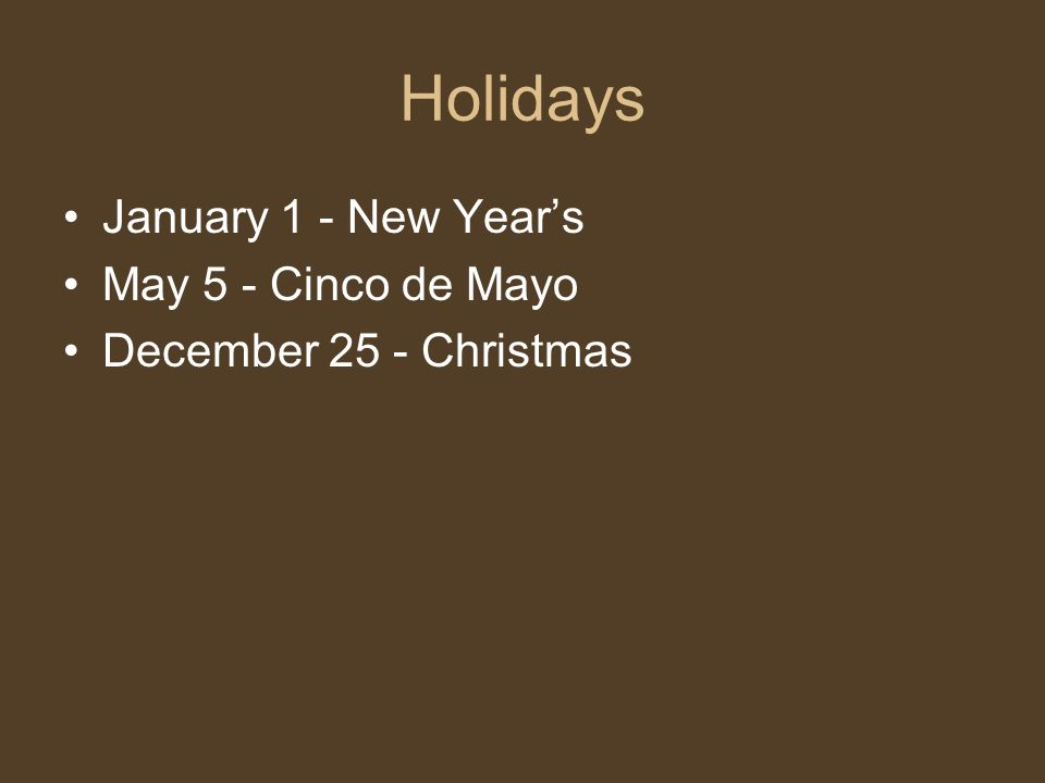 Holidays January 1 - New Years May 5 - Cinco de Mayo December 25 - Christmas