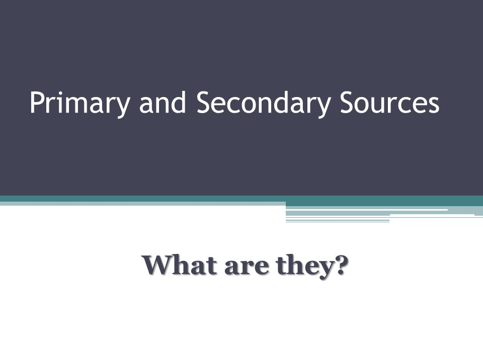 Primary and Secondary Sources What are they?