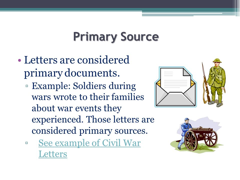 Primary Source Letters are considered primary documents. Example: Soldiers during wars wrote to their families about war events they experienced. Thos