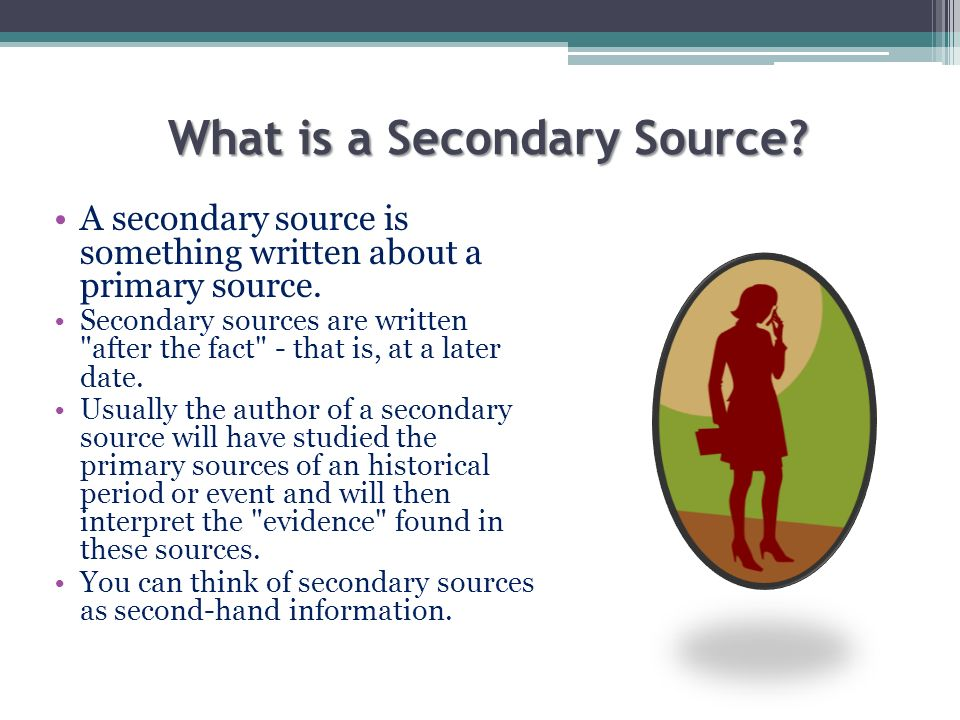What is a Secondary Source? A secondary source is something written about a primary source. Secondary sources are written