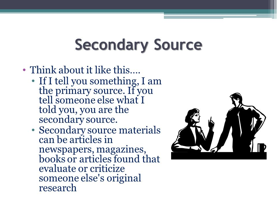 Secondary Source Think about it like this…. If I tell you something, I am the primary source. If you tell someone else what I told you, you are the se