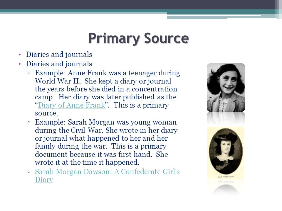 Primary Source Diaries and journals Example: Anne Frank was a teenager during World War II. She kept a diary or journal the years before she died in a