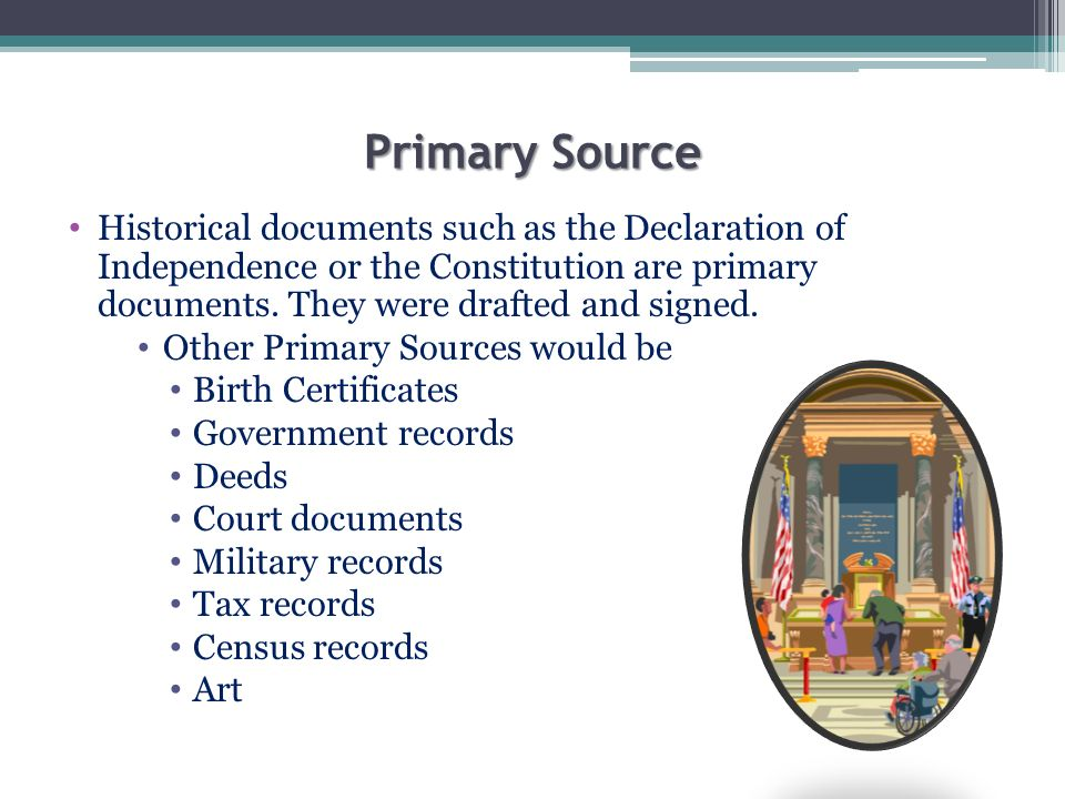 Primary Source Historical documents such as the Declaration of Independence or the Constitution are primary documents. They were drafted and signed. O