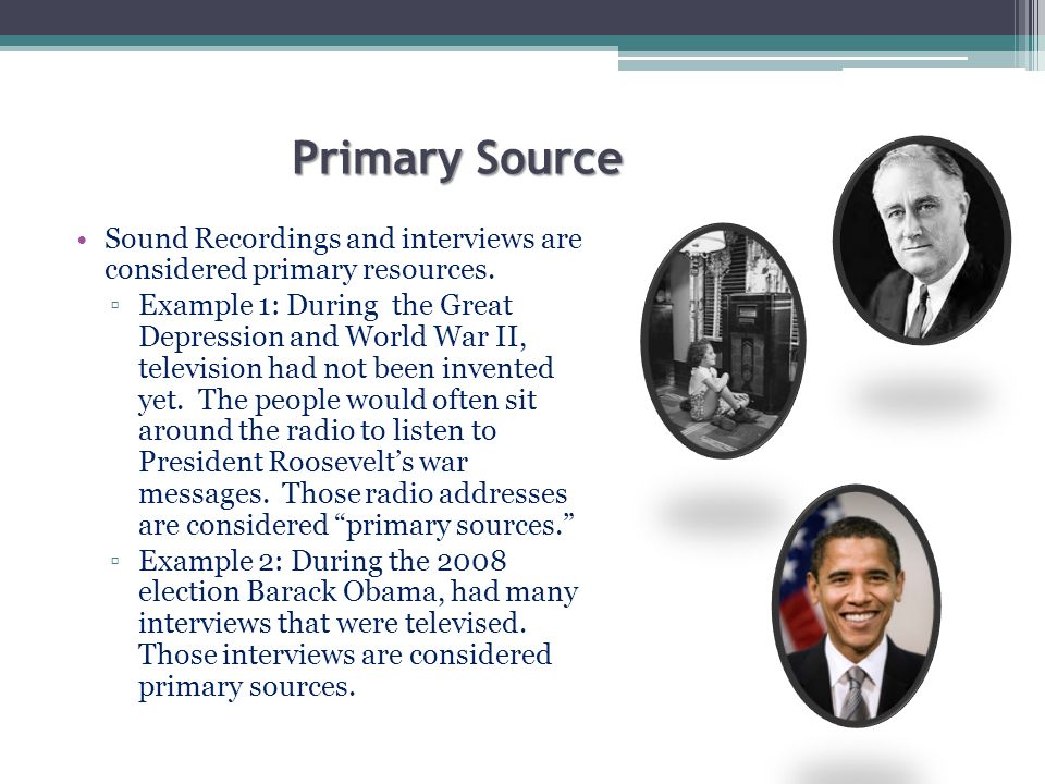 Primary Source Photographs and videos are primary sources.