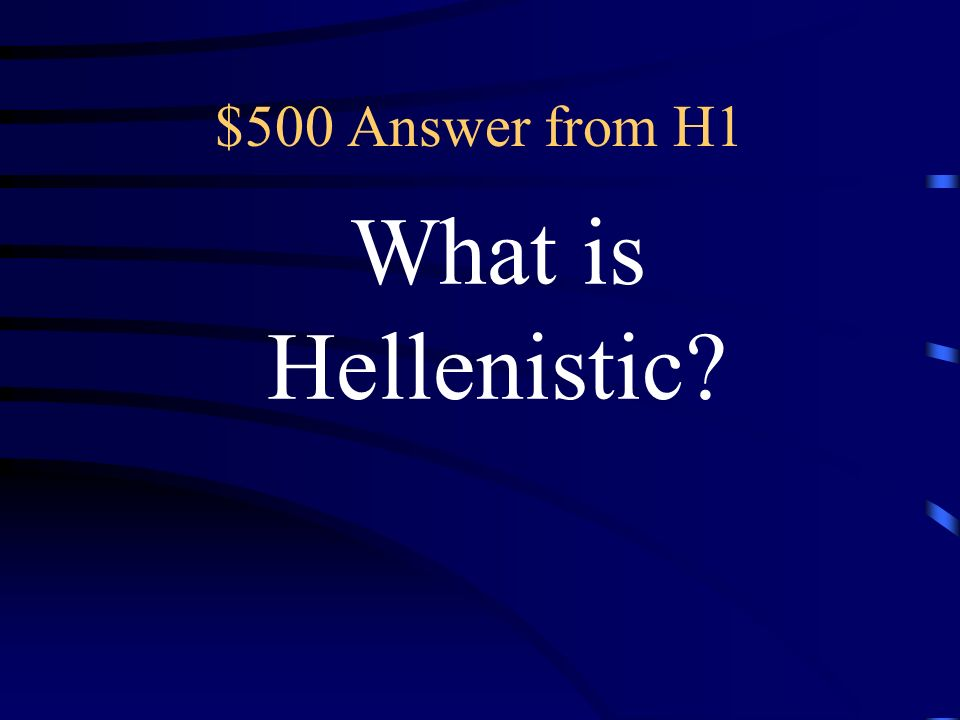 $500 Question from H1 This term describes Greek history or culture after the death of Alexander the Great.