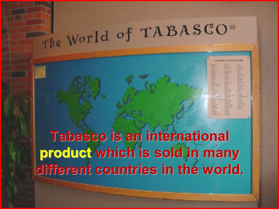 Tabasco is an international product which is sold in many different countries in the world.