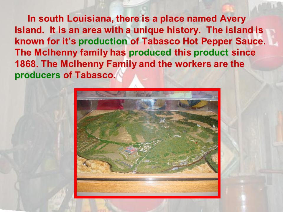 In south Louisiana, there is a place named Avery Island. It is an area with a unique history. The island is known for its production of Tabasco Hot Pe