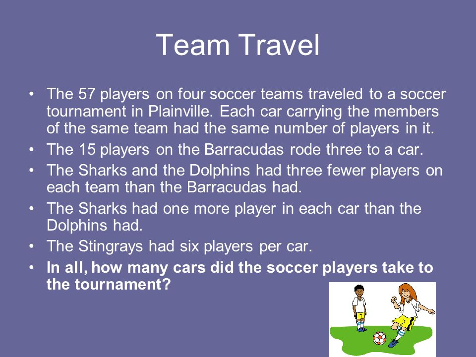 Team Travel The 57 players on four soccer teams traveled to a soccer tournament in Plainville. Each car carrying the members of the same team had the