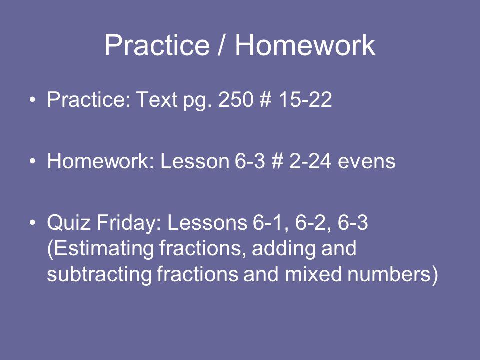 Practice / Homework Practice: Text pg. 250 # 15-22 Homework: Lesson 6-3 # 2-24 evens Quiz Friday: Lessons 6-1, 6-2, 6-3 (Estimating fractions, adding