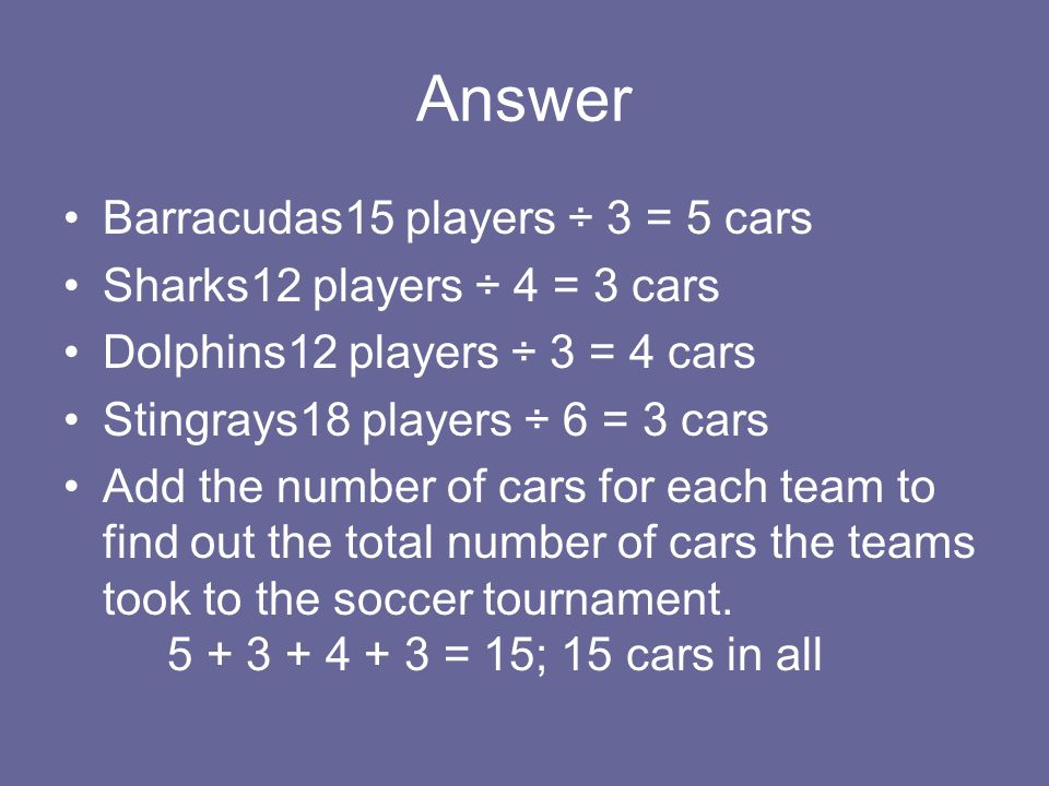 Answer Barracudas15 players ÷ 3 = 5 cars Sharks12 players ÷ 4 = 3 cars Dolphins12 players ÷ 3 = 4 cars Stingrays18 players ÷ 6 = 3 cars Add the number