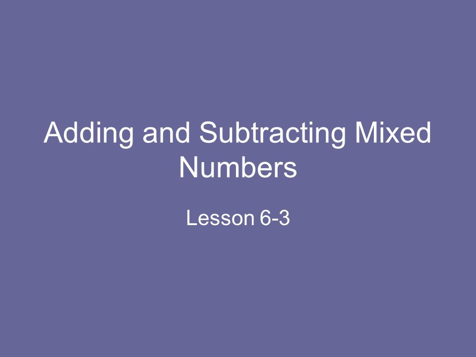Adding and Subtracting Mixed Numbers Lesson 6-3
