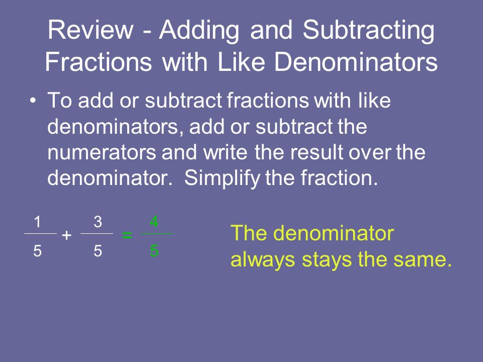Review - Adding and Subtracting Fractions with Like Denominators To add or subtract fractions with like denominators, add or subtract the numerators a