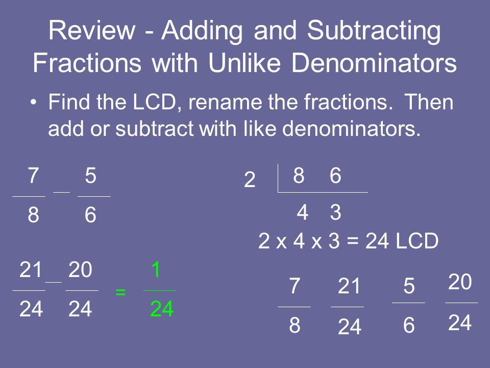 Review - Adding and Subtracting Fractions with Unlike Denominators Find the LCD, rename the fractions. Then add or subtract with like denominators. 7