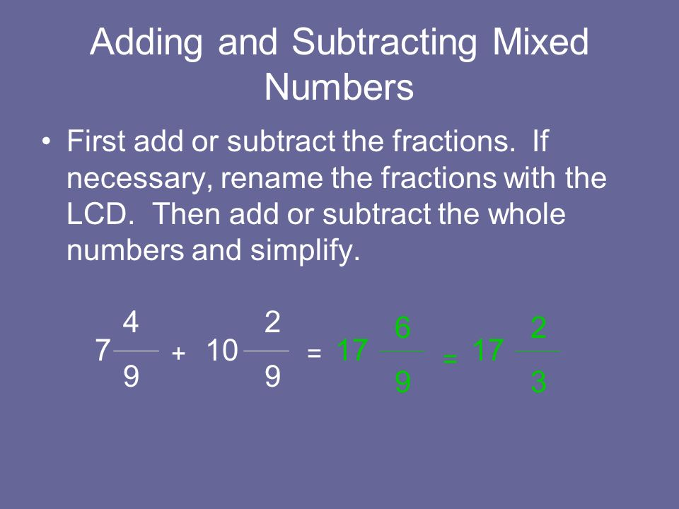 Adding and Subtracting Mixed Numbers First add or subtract the fractions. If necessary, rename the fractions with the LCD. Then add or subtract the wh