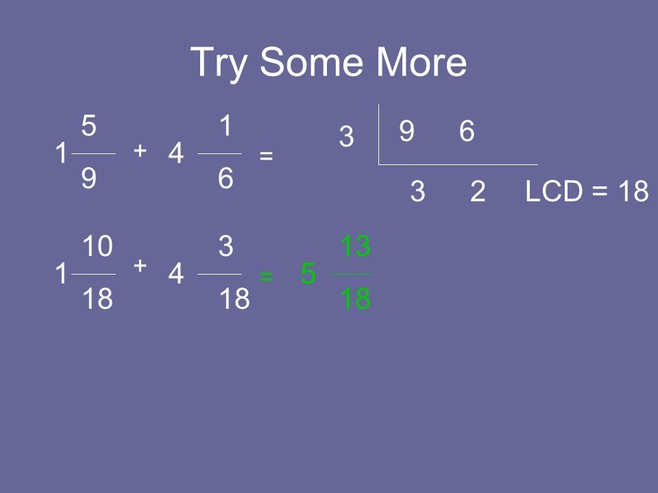 Try Some More 5 9 1 4 + = 1 6 9 6 3 3 2 LCD = 18 10 18 1 4 + = 3 18 5 13 18
