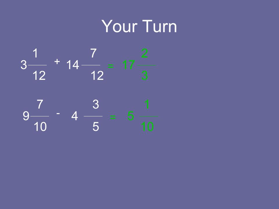 Your Turn 1 12 314 + = 7 12 17 2 3 7 10 9 4 - = 3 5 5 1 10