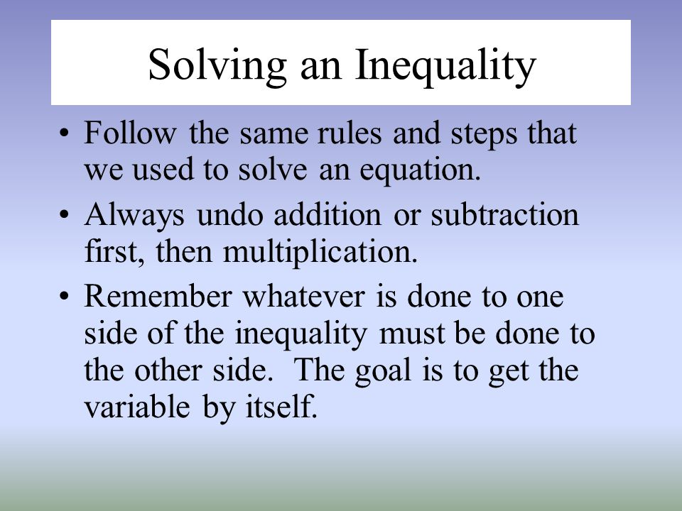 Solving an Inequality Follow the same rules and steps that we used to solve an equation.