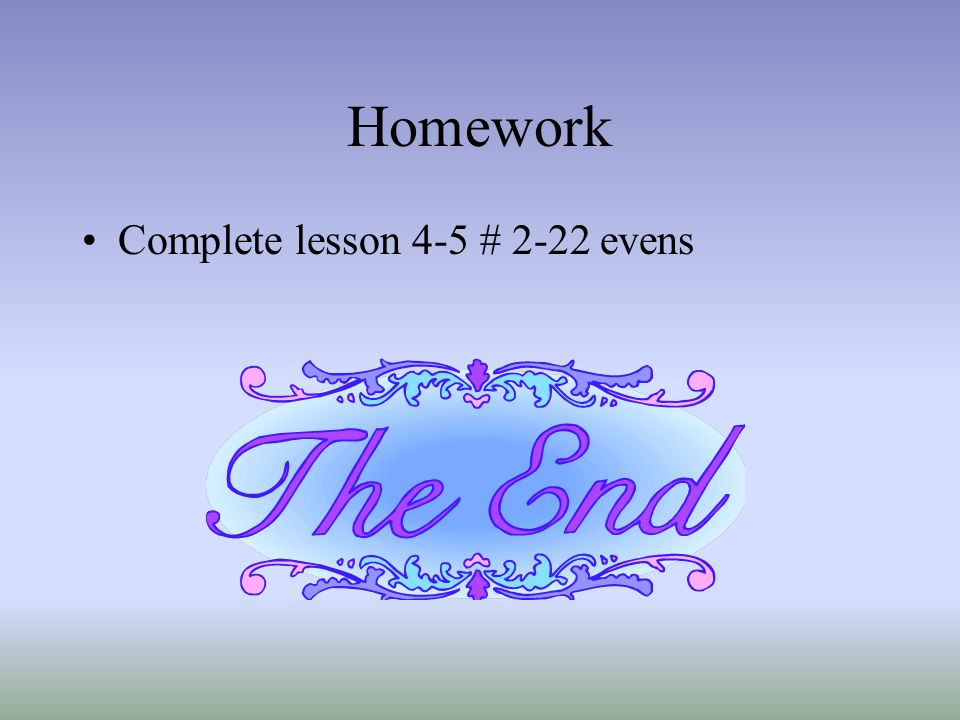 Homework Complete lesson 4-5 # 2-22 evens