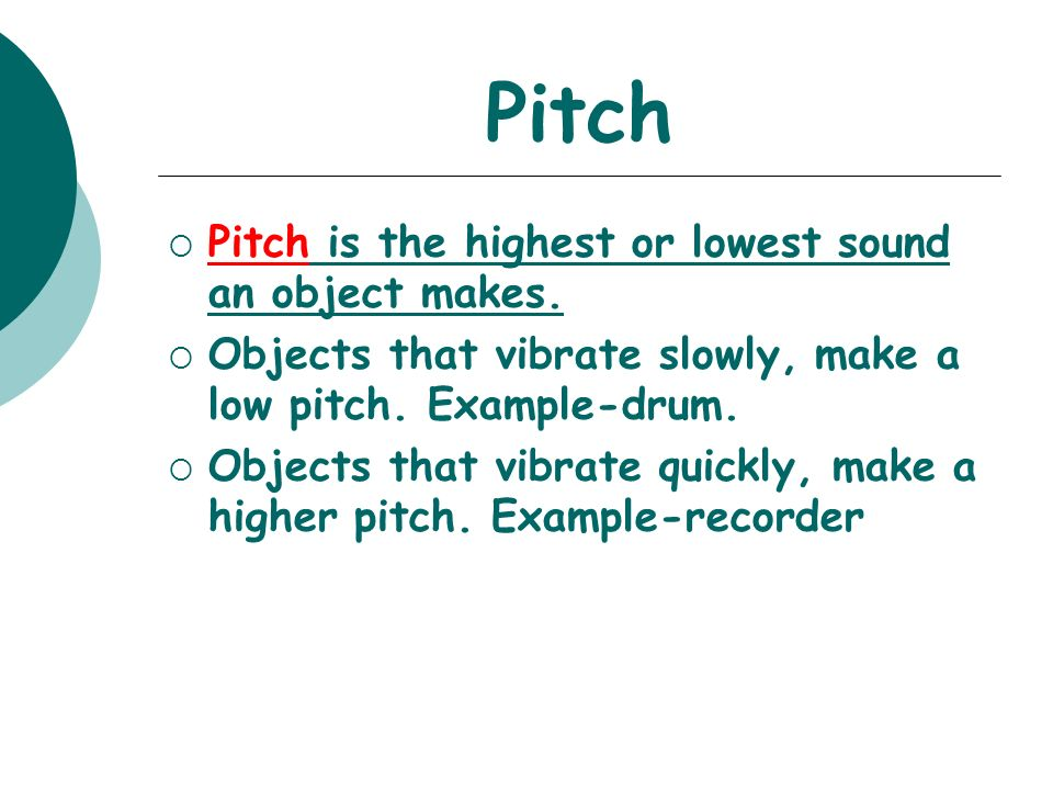 Pitch Pitch is the highest or lowest sound an object makes. Objects that vibrate slowly, make a low pitch. Example-drum. Objects that vibrate quickly,