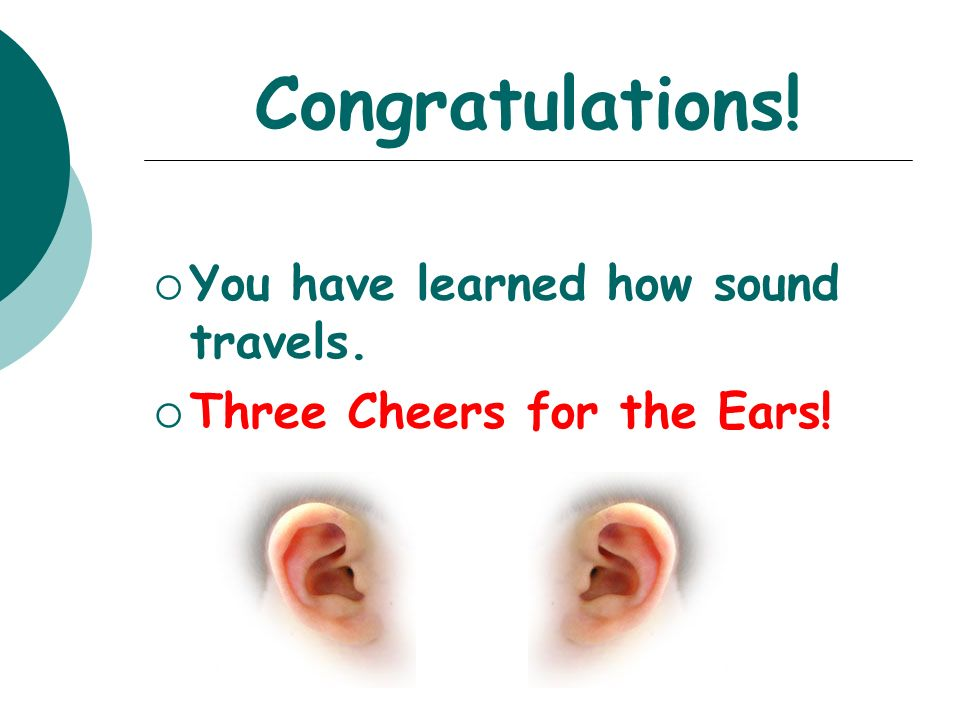 Congratulations! You have learned how sound travels. Three Cheers for the Ears!