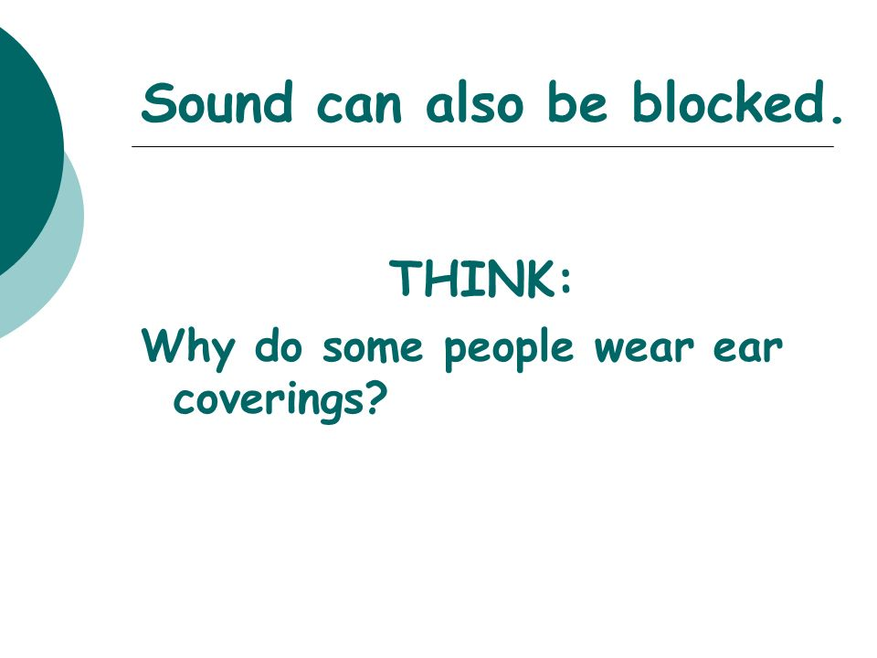 Sound can also be blocked. THINK: Why do some people wear ear coverings?